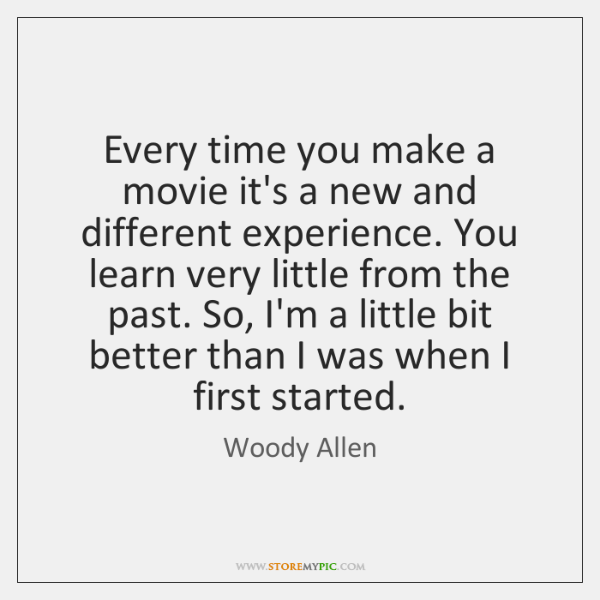 Every time you make a movie it's a new and different experience. ...