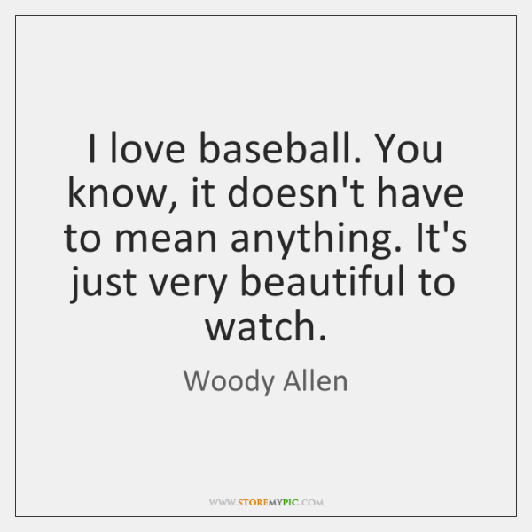 I love baseball. You know, it doesn't have to mean anything. It's ...