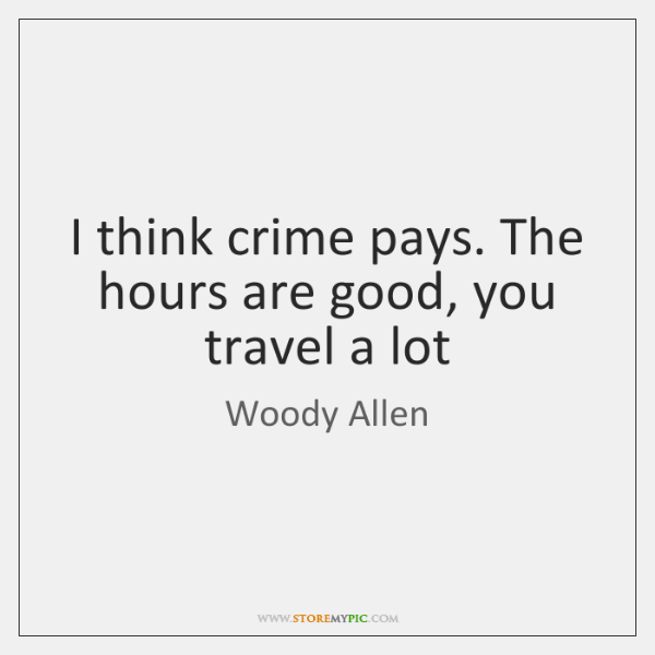 I think crime pays. The hours are good, you travel a lot