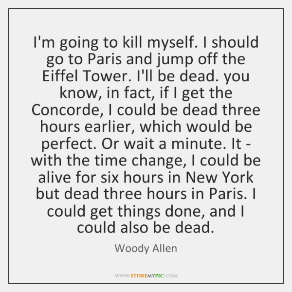 I'm going to kill myself. I should go to Paris and jump ...