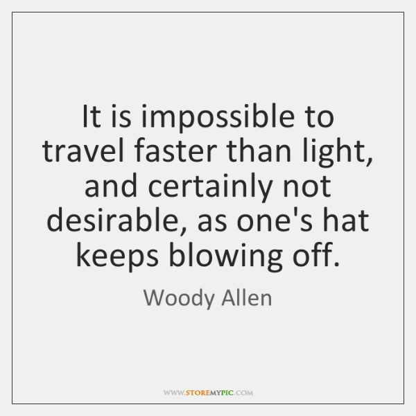It is impossible to travel faster than light, and certainly not desirable, ...