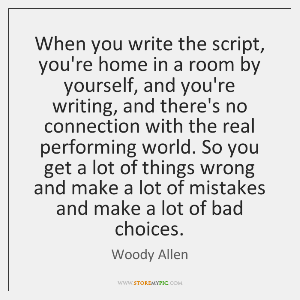 When you write the script, you're home in a room by yourself, ...