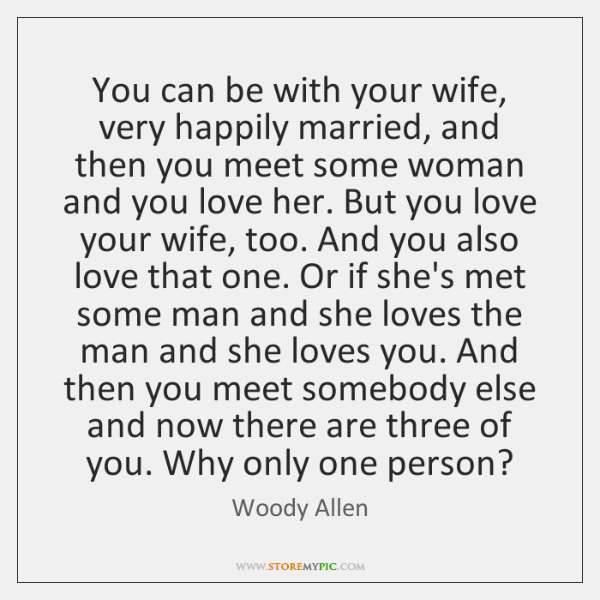 You can be with your wife, very happily married, and then you ...