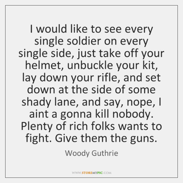 I would like to see every single soldier on every single side, ...