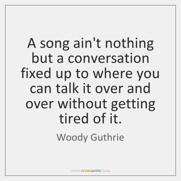 A song ain't nothing but a conversation fixed up to where you ...