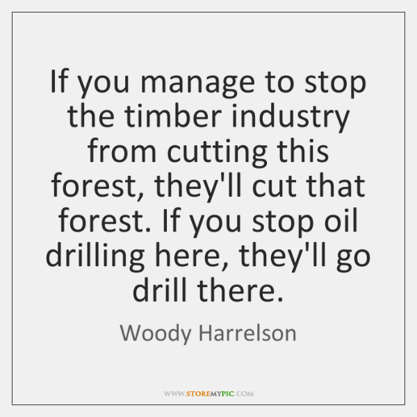 If you manage to stop the timber industry from cutting this forest, ...