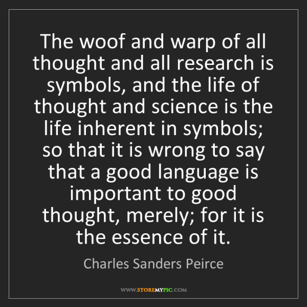 Charles Sanders Peirce: The woof and warp of all thought and all research is...