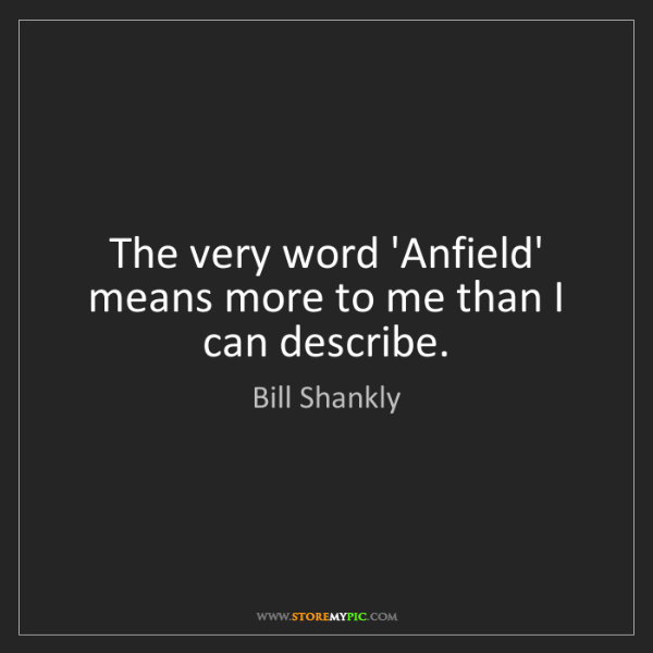 Bill Shankly: The very word 'Anfield' means more to me than I can describe.