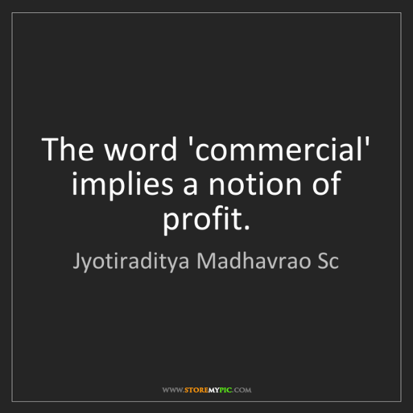 Jyotiraditya Madhavrao Sc: The word 'commercial' implies a notion of profit.