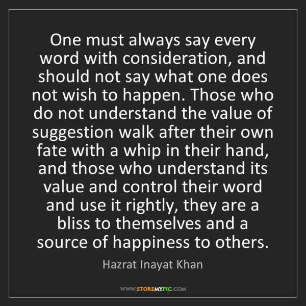 Hazrat Inayat Khan: One must always say every word with consideration, and...