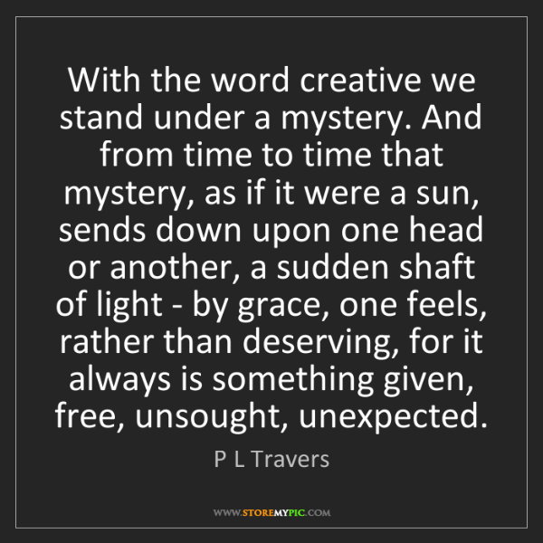 P L Travers: With the word creative we stand under a mystery. And...