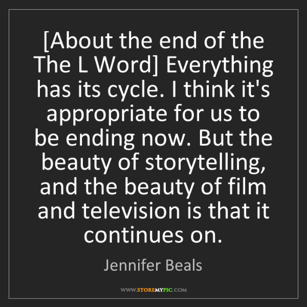Jennifer Beals: [About the end of the The L Word] Everything has its...