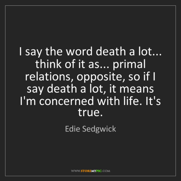 Edie Sedgwick: I say the word death a lot... think of it as... primal...