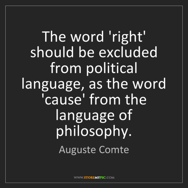Auguste Comte: The word 'right' should be excluded from political language,...