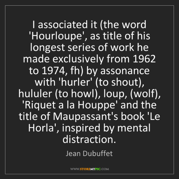 Jean Dubuffet: I associated it (the word 'Hourloupe', as title of his...