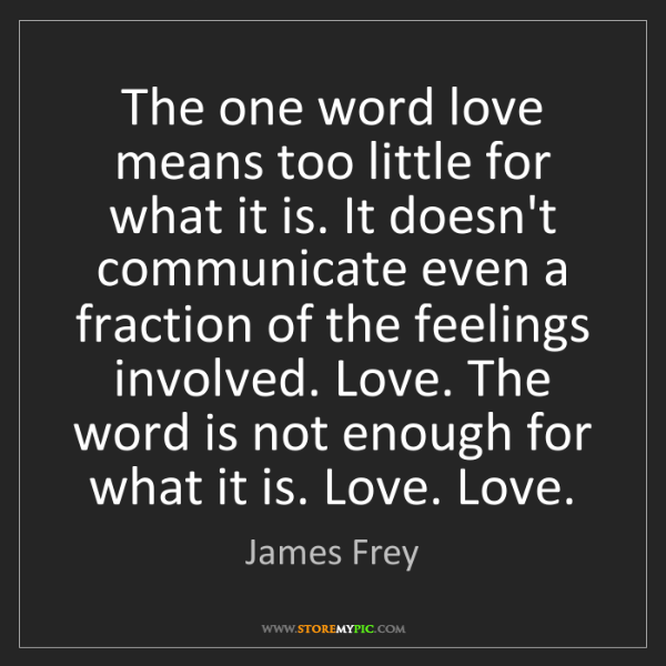 James Frey: The one word love means too little for what it is. It...