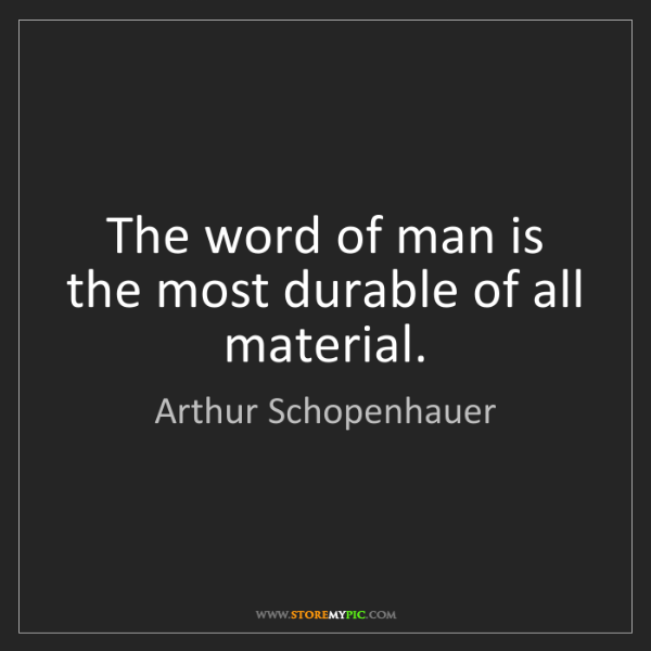 Arthur Schopenhauer: The word of man is the most durable of all material.