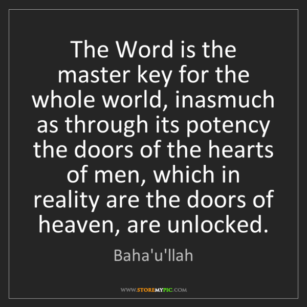 Baha'u'llah: The Word is the master key for the whole world, inasmuch...