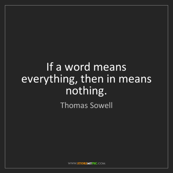 Thomas Sowell: If a word means everything, then in means nothing.