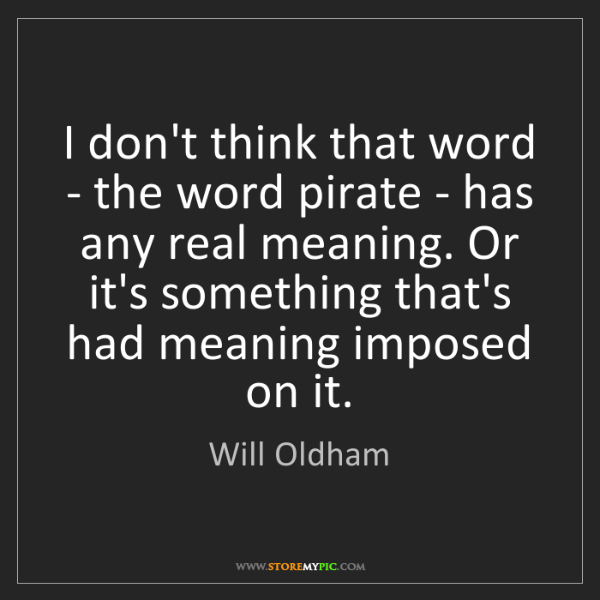 Will Oldham: I don't think that word - the word pirate - has any real...