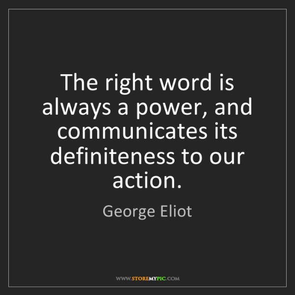 George Eliot: The right word is always a power, and communicates its...