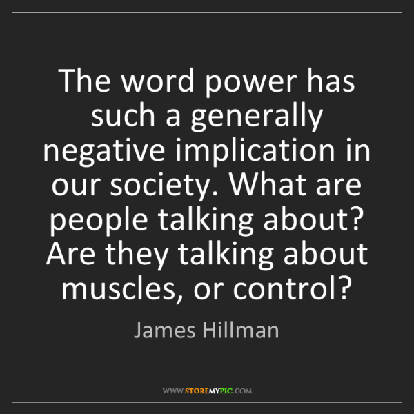 James Hillman: The word power has such a generally negative implication...