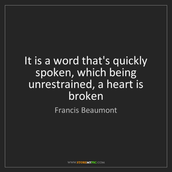 Francis Beaumont: It is a word that's quickly spoken, which being unrestrained,...