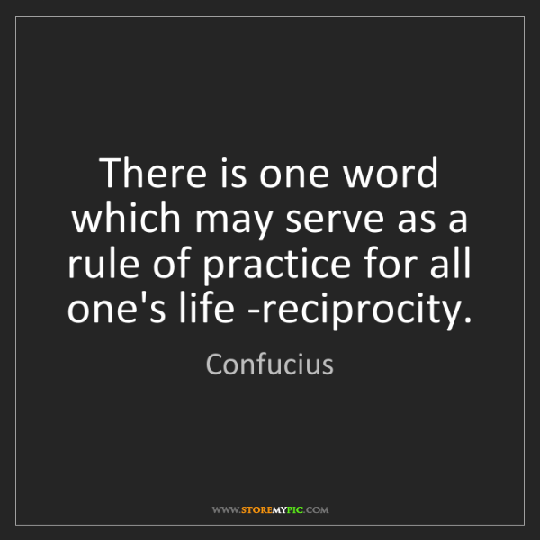 Confucius: There is one word which may serve as a rule of practice...