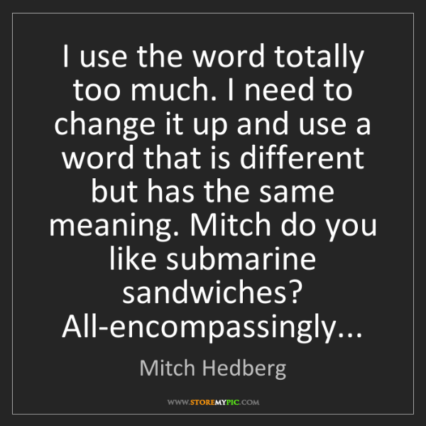 Mitch Hedberg: I use the word totally too much. I need to change it...