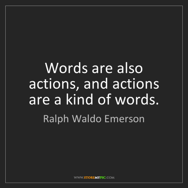 Ralph Waldo Emerson: Words are also actions, and actions are a kind of words.