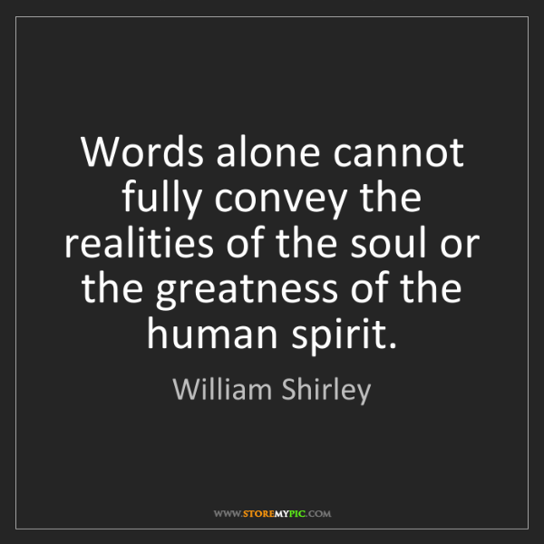 William Shirley: Words alone cannot fully convey the realities of the...