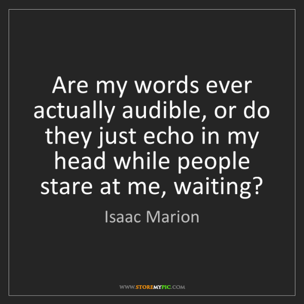 Isaac Marion: Are my words ever actually audible, or do they just echo...