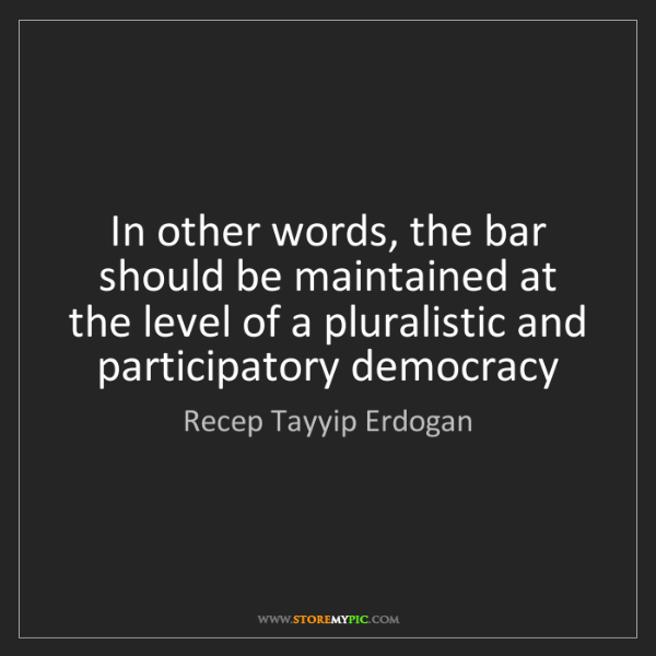 Recep Tayyip Erdogan: In other words, the bar should be maintained at the level...