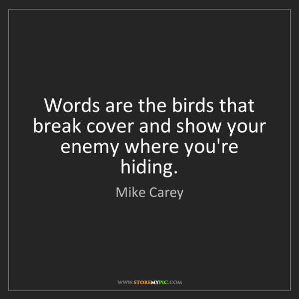 Mike Carey: Words are the birds that break cover and show your enemy...