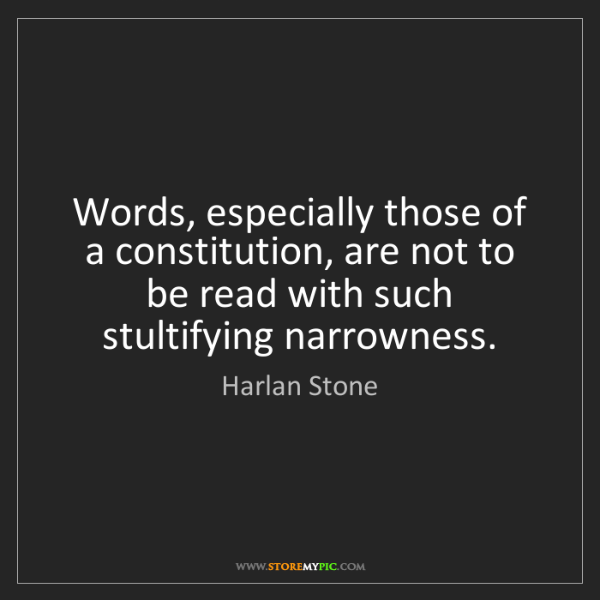 Harlan Stone: Words, especially those of a constitution, are not to...