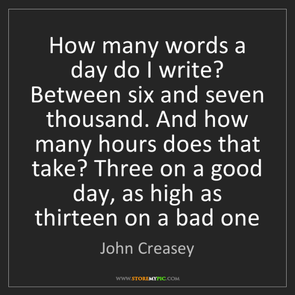John Creasey: How many words a day do I write? Between six and seven...