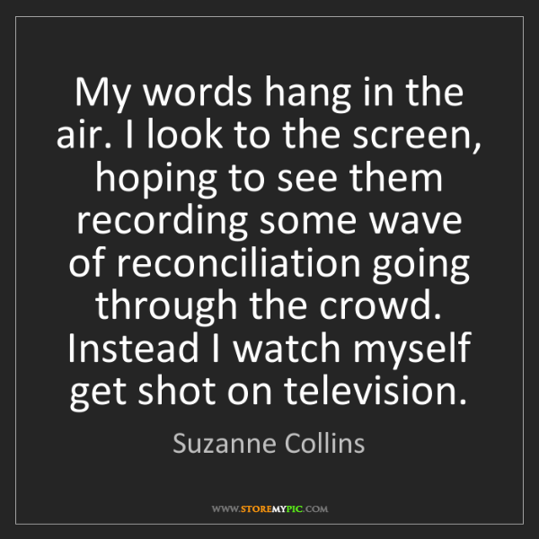Suzanne Collins: My words hang in the air. I look to the screen, hoping...