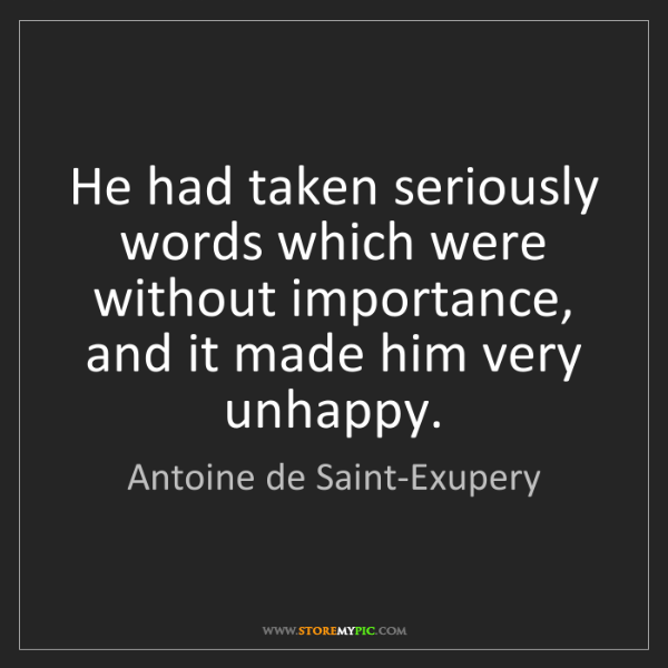 Antoine de Saint-Exupery: He had taken seriously words which were without importance,...