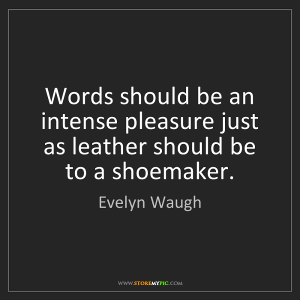 Evelyn Waugh: Words should be an intense pleasure just as leather should...