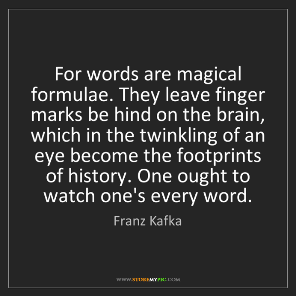 Franz Kafka: For words are magical formulae. They leave finger marks...