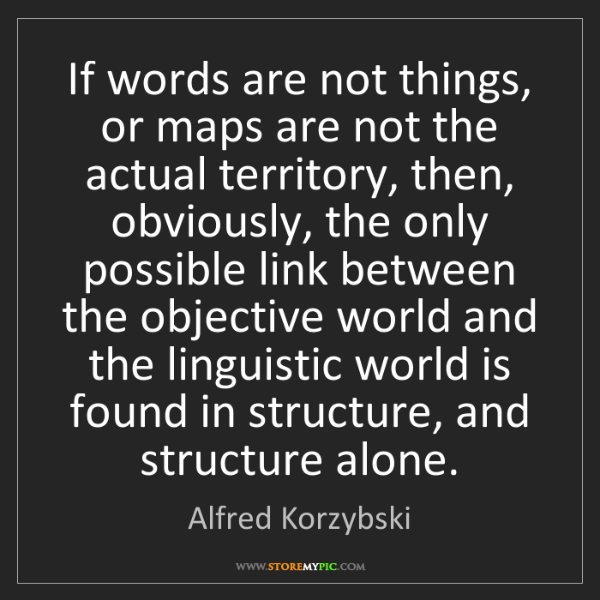 Alfred Korzybski: If words are not things, or maps are not the actual territory,...