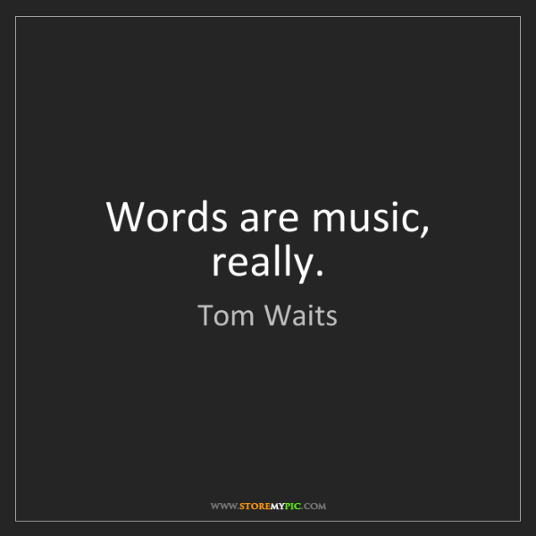 Tom Waits: Words are music, really.
