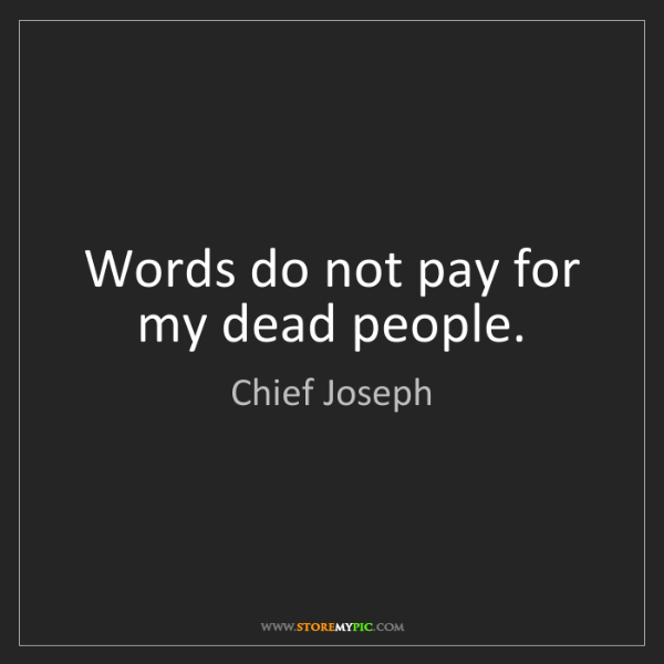 Chief Joseph: Words do not pay for my dead people.