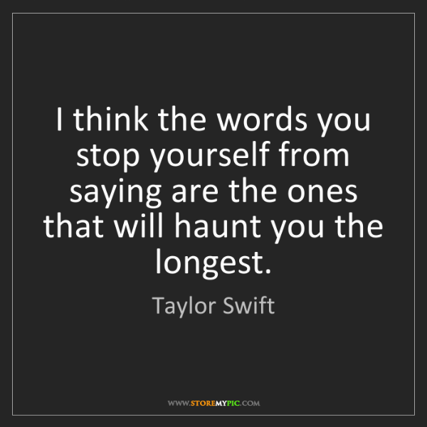 Taylor Swift: I think the words you stop yourself from saying are the...