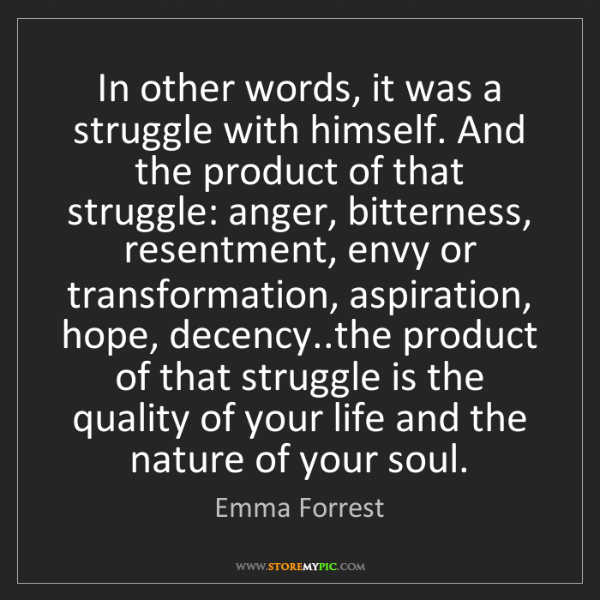 Emma Forrest: In other words, it was a struggle with himself. And the...