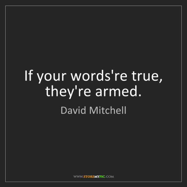 David Mitchell: If your words're true, they're armed.