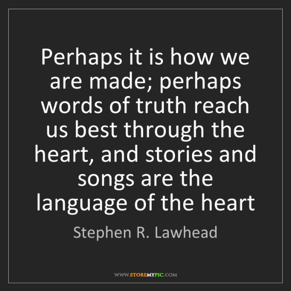 Stephen R. Lawhead: Perhaps it is how we are made; perhaps words of truth...