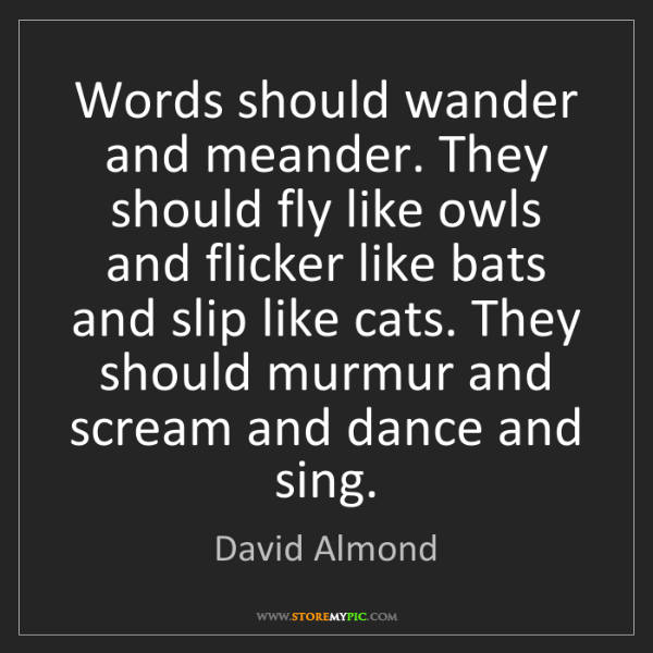 David Almond: Words should wander and meander. They should fly like...