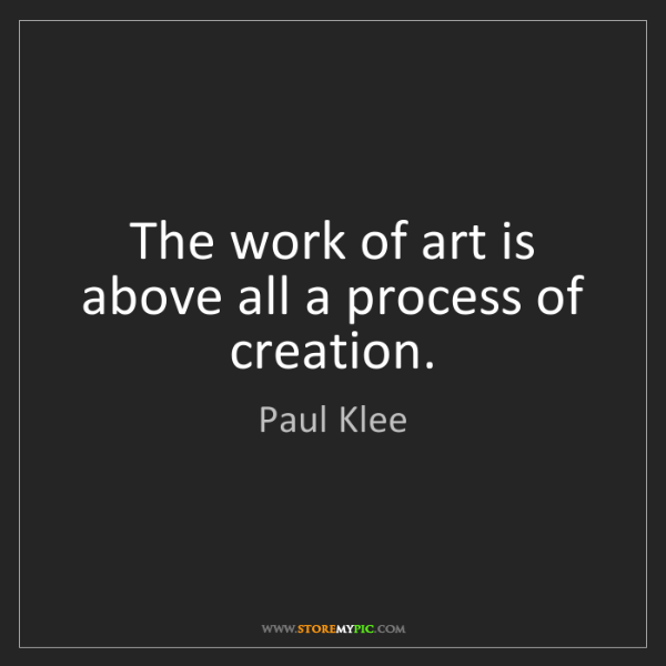Paul Klee: The work of art is above all a process of creation.