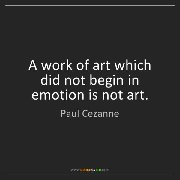 Paul Cezanne: A work of art which did not begin in emotion is not art.